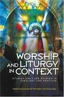 Worship and Liturgy in Context Studies and Case Studies of Contemporary Christian Practice
