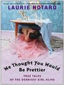 We Thought You Would be Prettier True Tales of the Dorkiest Girl Alive
