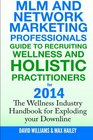 MLM and Network Marketing professionals guide to Recruiting Wellness and Holistic Practitioners for 2014 The Wellness Industry Handbook for Exploding your Downline