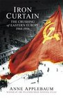 Iron Curtain The Crushing of Eastern Europe 1944-1956