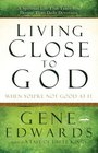 Living Close to God  A Spiritual Life That Takes You Deeper Than Daily Devotions