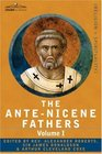 THE ANTE-NICENE FATHERS: The Writings of the Fathers Down to A.D. 325 Volume I - The Apostolic Fathers with Justin Martyr and Irenaeus