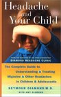 Headache and Your Child The Complete Guide to Understanding and Treating Migraine and other Headaches in Children and Adolescents