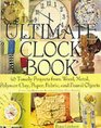 The Ultimate Clock Book 40 Timely Projects from Wood Metal Polymer Clay Paper Fabric and Found Objects