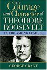 The Courage And Character Of Theodore Roosevelt A Hero Among Leaders
