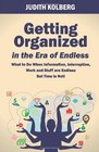 Getting Organized in the Era of Endless What To Do When Information Interruption Work and Stuff are Endless But Time is Not
