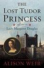 The Lost Tudor Princess The Life of Margaret Douglas of Scotland