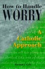 How to Handle Worry A Catholic Approach