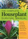 The Complete Houseplant Survival Manual Essential Gardening Know-How for Keeping  More Than 160 Indoor Plants