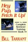 Hey Pup Fetch It Up The Complete Retriever Training Book