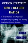 Option Strategy Risk / Return Ratios A Revolutionary New Approach to Optimizing Adjusting and Trading Any Option Income Strategy