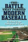 The Battle that Forged Modern Baseball: The Federal League Challenge and Its Legacy