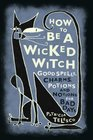 How to Be a Wicked Witch Goodspells Charms Potions and Notions for Bad Days