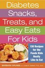 Diabetes Snacks Treats and Easy Eats for Kids 130 Recipes for the Foods Kids Really Like to Eat