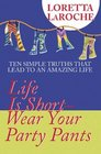 Life Is Short-Wear Your Party Pants: Ten Simple Truths That Lead to an Amazing Life