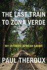 The Last Train to Zona Verde My Ultimate African Safari