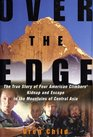 Over the Edge  The True Story of Four American Climbers' Kidnap and Escape in the Mountains of Central Asia