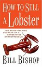 How To Sell A Lobster The Moneymaking Secrets of a Streetwise Entrepreneur