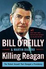 Killing Reagan The Violent Assault That Changed A Presidenc