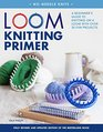 Loom Knitting Primer  A Beginner's Guide to Knitting on a Loom with Over 35 Fun Projects
