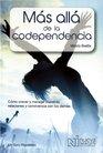 Mas Alla de la Codependencia Como Crecer y Manejar nuestras relaciones y Convivencia Con Los Demas