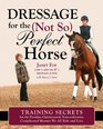 Dressage for the Not-So-Perfect Horse Training Secrets for Peculiar Opinionated Nonconformist Complicated Mounts We All Ride and Love