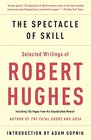 The Spectacle of Skill New and Selected Writings of Robert Hughes