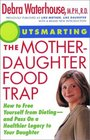 Outsmarting the Mother-Daughter Food Trap  How to Free Yourself from Dieting -- and Pass on a Healthier Legacy to Your Daughter