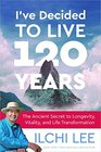 I've Decided to Live 120 Years The Ancient Secret to Longevity Vitality and Life Transformation