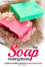 The Soap Making Books Guide to Making Natural Homemade Soaps