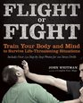 Flight or Fight Train Your Body and Mind to Survive Life-Threatening Situations