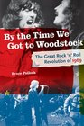 By the Time We Got to Woodstock: The Great Rock 'n' Roll Revolution of 1969