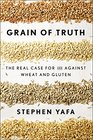 Grain of Truth The Real Case For and Against Wheat and Gluten