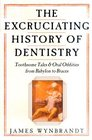 The Excruciating History of Dentistry Toothsome Tales  Oral Oddities from Babylon to Braces