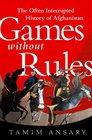 Games without Rules The OftenInterrupted History of Afghanistan
