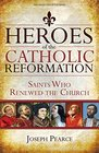 Heroes of the Catholic Reformation Saints Who Renewed the Church