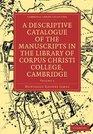 A Descriptive Catalogue of the Manuscripts in the Library of Corpus Christi College Cambridge