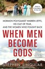 When Men Become Gods Mormon Polygamist Warren Jeffs His Cult of Fear and the Women Who Fought Back