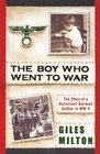 The Boy Who Went to War The Story of a Reluctant German Soldier in WW II
