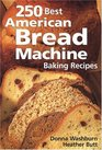 250 Best American Bread Machine Baking Recipes