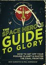 The Space Hero's Guide to Glory How to Get Off Your Podunk Planet and Master the Final Frontier