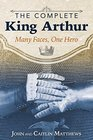 The Complete King Arthur Many Faces One Hero