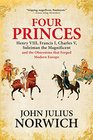 Four Princes Henry VIII Francis I Charles V Suleiman the Magnificent and the Obsessions that Forged Modern Europe
