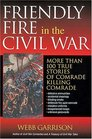 Friendly Fire in the Civil War More Than 100 True Stories of Comrade Killing Comrade