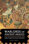 Warlords of Ancient Mexico How the Mayans and Aztecs Ruled Central America for over a Millennium