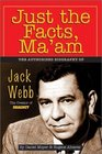 Just the Facts Ma'Am The Authorized Biography of Jack Webb
