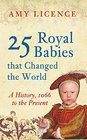 25 Royal Babies That Changed the World A History 1066 to the Present