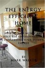 The Energy Efficient Home How to Save Money and Help the Environment by Conserving Your Home's Energy