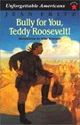 Bully for You Teddy Roosevelt