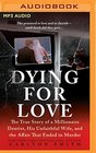 Dying for Love The True Story of a Millionaire Dentist His Unfaithful Wife and the Affair That Ended in Murder